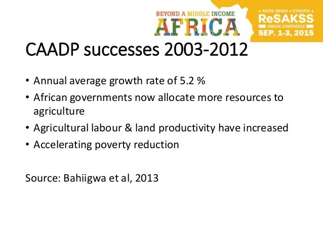 CAADP successes 2003-2012 • Annual average growth rate of 5.2 % • African governments now allocate more resources to agric...