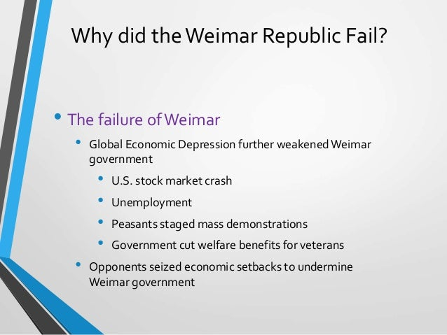 why the weimar republic failed essay The weimar republic was germany's first experiment in democracy it was founded after the aftermath of the german defeat in world war i the republic faced many challenges during its short life.