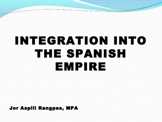 INTEGRATION INTO THE SPANISH EMPIRE Jor Aspili Rangpas, MPA