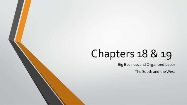 Chapters 18 & 19 Big Business and Organized Labor The South and theWest