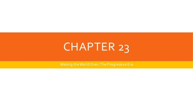 CHAPTER 23 Making theWorld Over:The Progressive Era