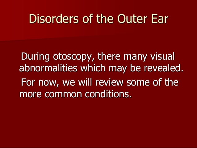 Disorders of the Outer EarDuring otoscopy, there many visualabnormalities which may be revealed.For now, we will review so...