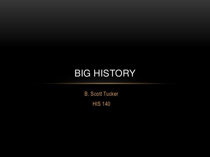 B. Scott Tucker<br />HIS 140<br />Big history<br />