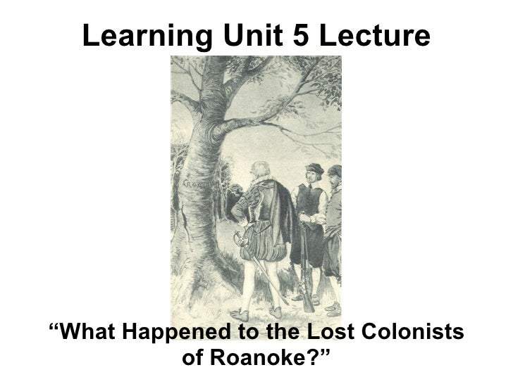 """Learning Unit 5 Lecture""""What Happened to the Lost Colonists          of Roanoke?"""""""