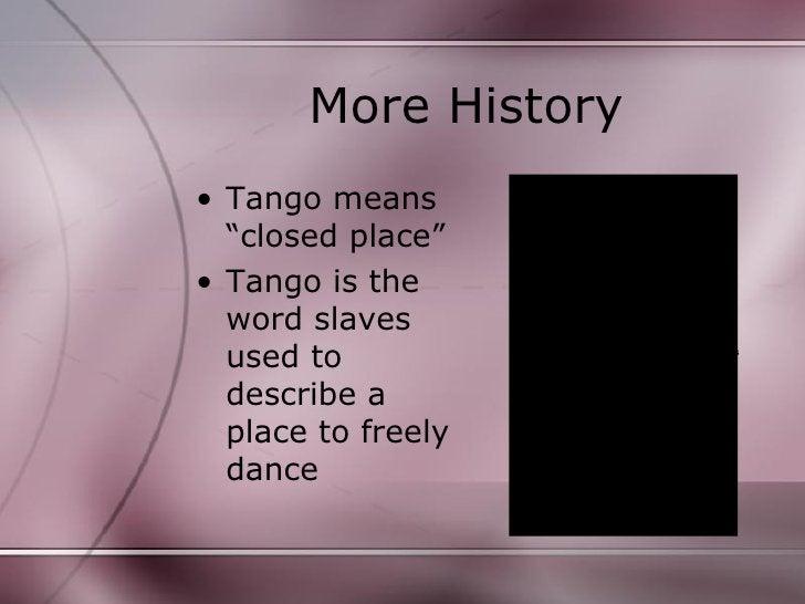 "More History <ul><li>Tango means ""closed place"" </li></ul><ul><li>Tango is the word slaves used to describe a place to fre..."