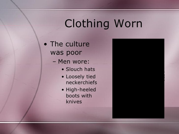 Clothing Worn <ul><li>The culture was poor </li></ul><ul><ul><li>Men wore: </li></ul></ul><ul><ul><ul><li>Slouch hats </li...