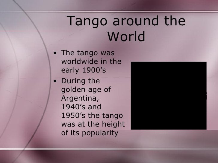 Tango around the World <ul><li>The tango was worldwide in the early 1900's </li></ul><ul><li>During the golden age of Arge...