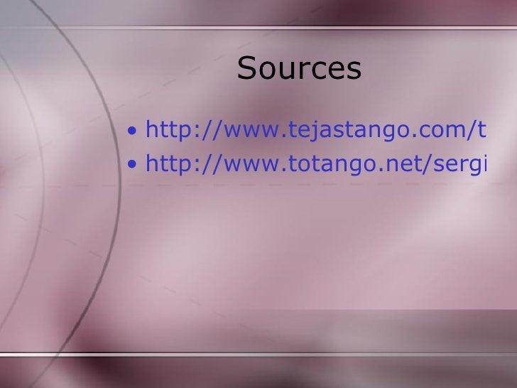 Sources <ul><li>http://www.tejastango.com/tango_history.html </li></ul><ul><li>http://www.totango.net/sergio.html </li></ul>