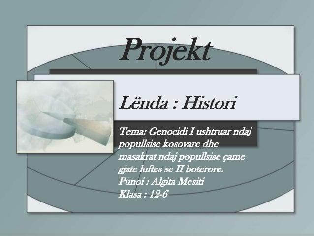 Projekt Lënda : Histori Tema: Genocidi I ushtruar ndaj popullsise kosovare dhe masakrat ndaj popullsise çame gjate luftes ...