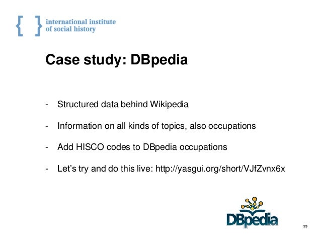 Case study: DBpedia - Structured data behind Wikipedia - Information on all kinds of topics, also occupations - Add HISCO ...
