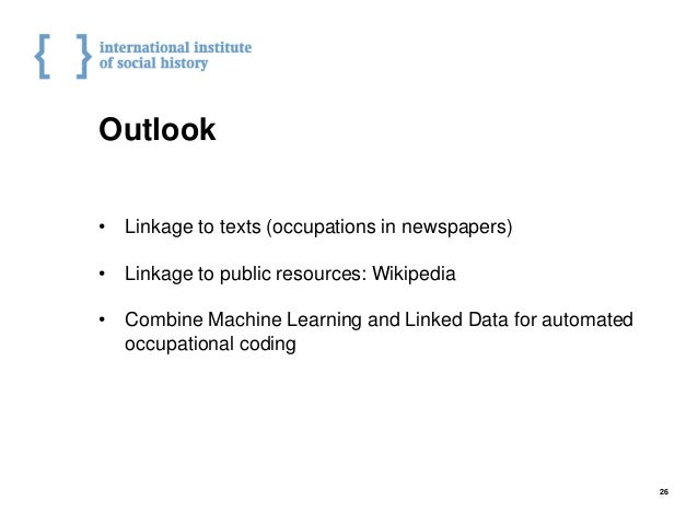 Outlook • Linkage to texts (occupations in newspapers) • Linkage to public resources: Wikipedia • Combine Machine Learning...
