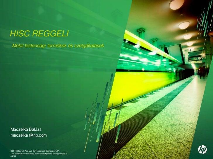HISC REGGELI Mobil biztonsági termékek és szolgáltatásokMaczelka Balázsmaczelka @hp.com©2010 Hewlett-Packard Development C...