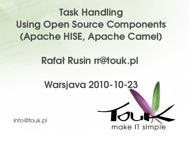 Task Handling Using Open Source Components (Apache HISE, Apache Camel) Rafał Rusin rr@touk.pl  Warsjava 2010­10­23 info@to...