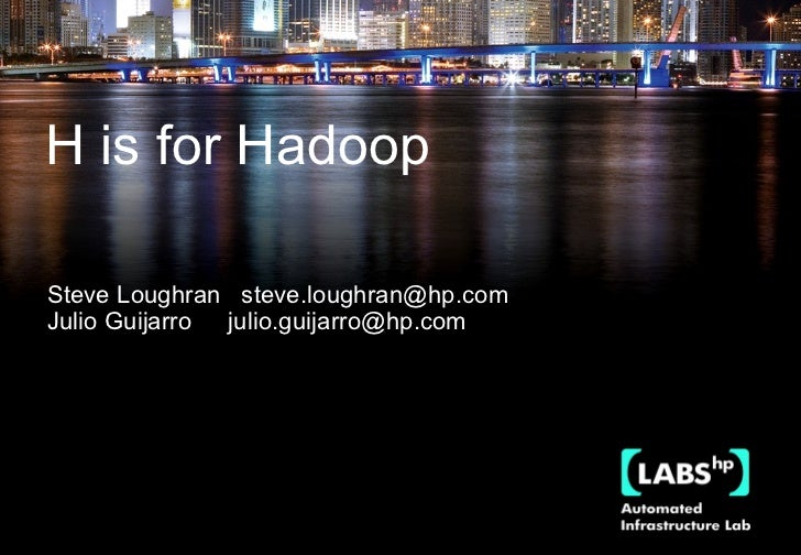 September 2008 H is for Hadoop Steve Loughran  [email_address] Julio Guijarro  [email_address]