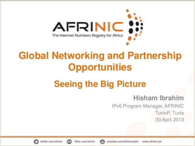 Global Networking and Partnership Opportunities Seeing the Big Picture Hisham Ibrahim IPv6 Program Manager, AFRINIC TunixP...