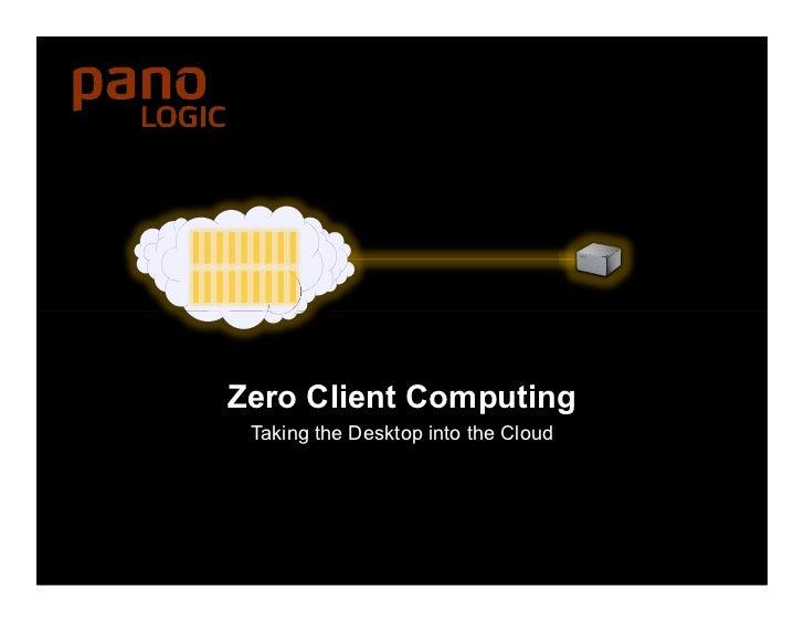 Zero Client Computing     Taking the Desktop into the CloudZero Client Computing Radical Centralization. Simple. Complete....