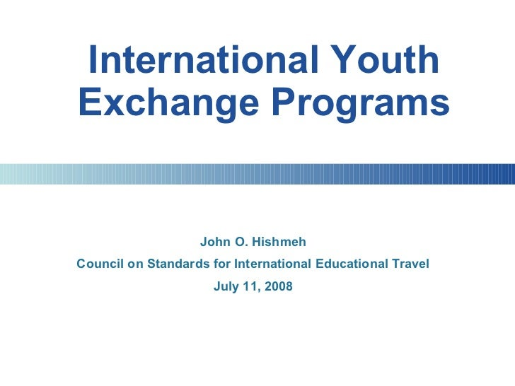 International Youth Exchange Programs John O. Hishmeh Council on Standards for International Educational Travel July 11, 2...