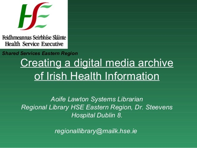 Shared Services Eastern Region       Creating a digital media archive         of Irish Health Information                 ...