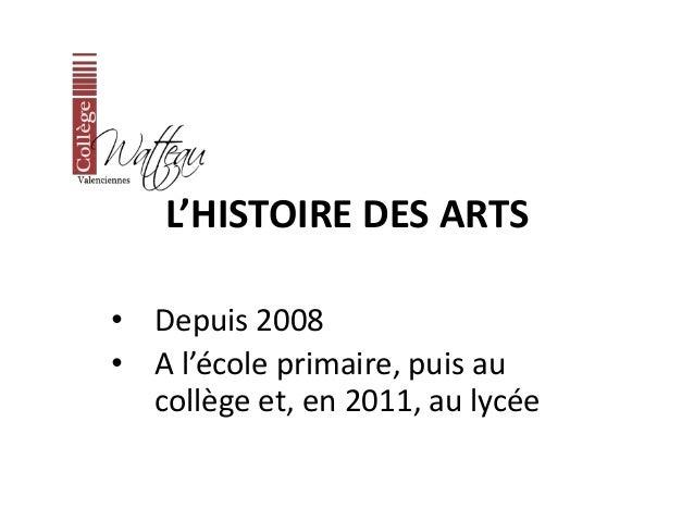 L'HISTOIRE DES ARTS  • Depuis 2008  • A l'école primaire, puis au  collège et, en 2011, au lycée