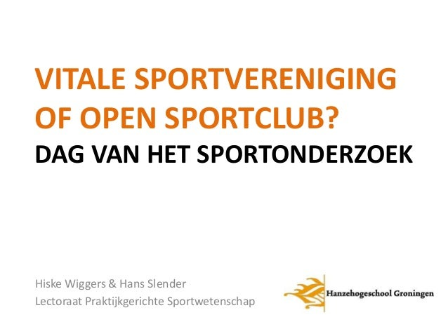 VITALE SPORTVERENIGING  OF OPEN SPORTCLUB?  DAG VAN HET SPORTONDERZOEK  Hiske Wiggers & Hans Slender  Lectoraat Praktijkge...