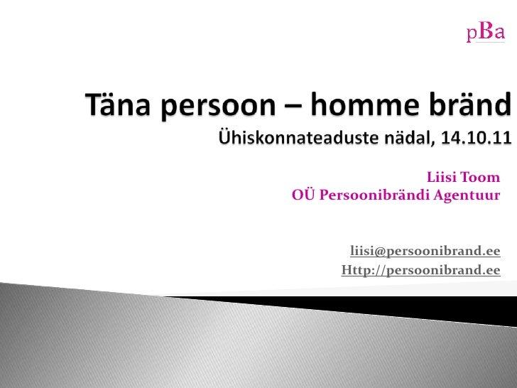 Täna persoon – homme brändÜhiskonnateaduste nädal, 14.10.11<br />Liisi ToomOÜ Persoonibrändi Agentuur<br />liisi@persoonib...