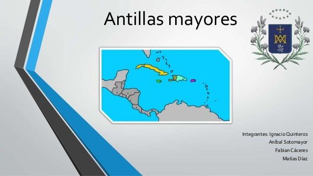 Antillas mayores  Integrantes: Ignacio Quinteros  Aníbal Sotomayor  Fabian Cáceres  Matías Díaz