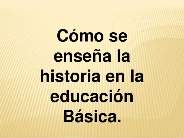 Cómo se enseña la historia en la educación Básica.