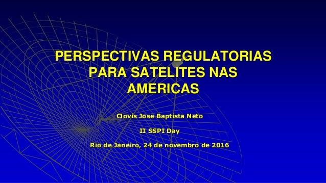 Clovis Jose Baptista Neto II SSPI Day Rio de Janeiro, 24 de novembro de 2016 PERSPECTIVAS REGULATORIAS PARA SATELITES NAS ...