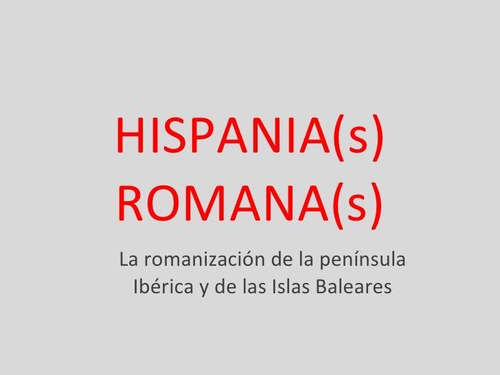 HISPANIA(s) ROMANA(s) La romanización de la península Ibérica y de las Islas Baleares