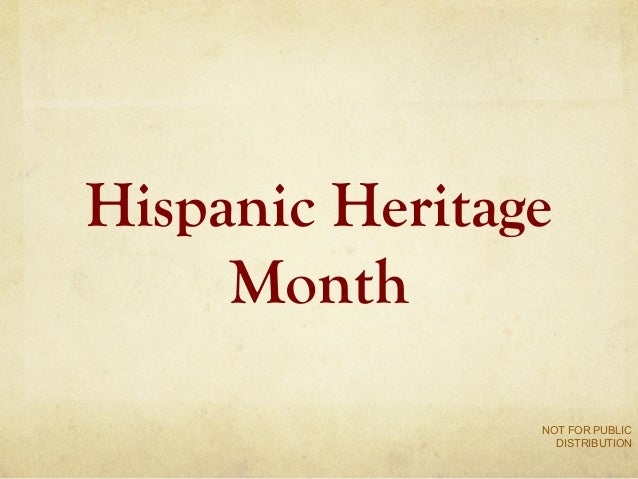 Hispanic Heritage Month NOT FOR PUBLIC DISTRIBUTION