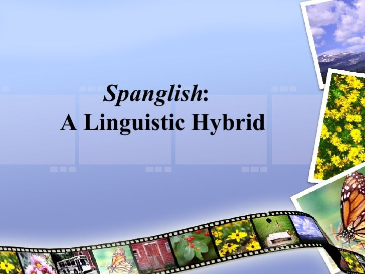 Spanglish :  A Linguistic Hybrid