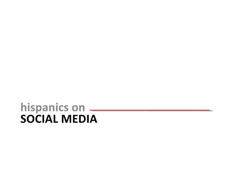 SOCIAL MEDIA <ul><li>hispanics on </li></ul>