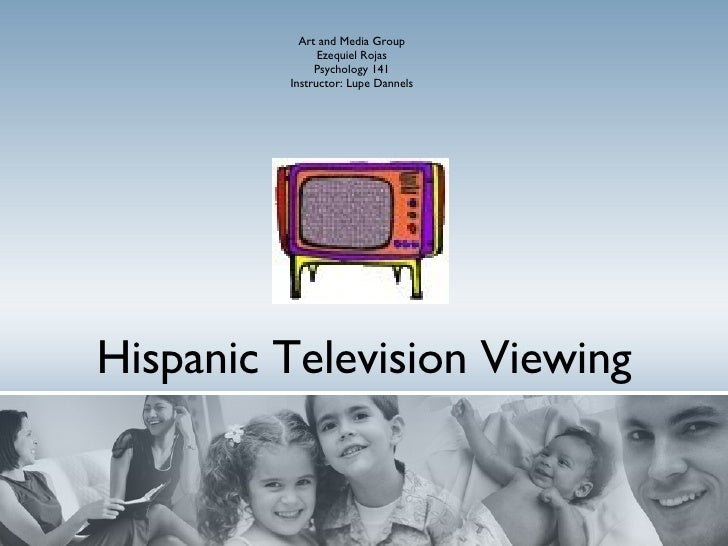 Hispanic Television Viewing Art and Media Group Ezequiel Rojas Psychology 141 Instructor: Lupe Dannels