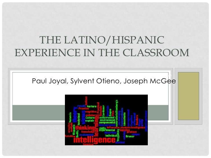 THE LATINO/HISPANICEXPERIENCE IN THE CLASSROOM   PAUL JOYAL, SYLVENT OTIENO, JOSEPHPA  Paul Joyal, Sylvent Otieno, Joseph ...