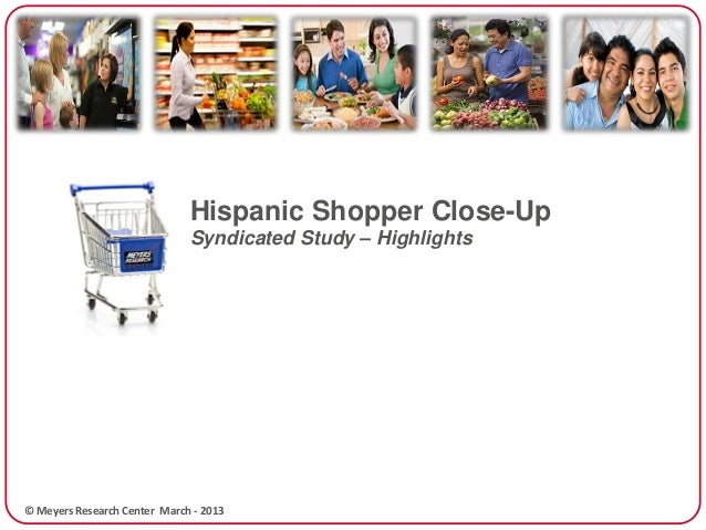Hispanic Shopper Close-Up                              Syndicated Study – Highlights© Meyers Research Center March - 2013