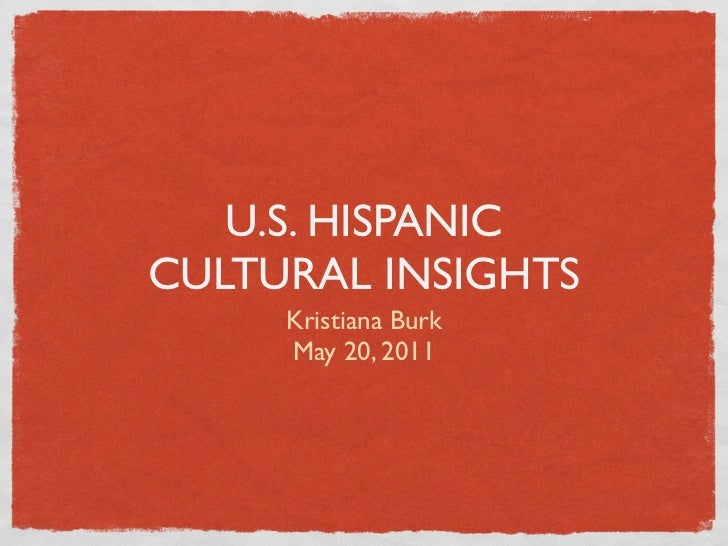 U.S. HISPANICCULTURAL INSIGHTS     Kristiana Burk     May 20, 2011