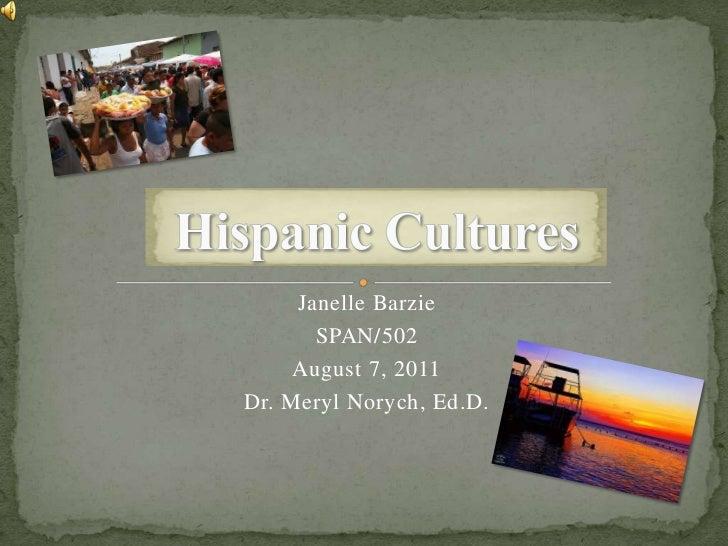 Hispanic Cultures<br />Janelle Barzie<br />SPAN/502<br />August 7, 2011<br />Dr. Meryl Norych, Ed.D.<br />