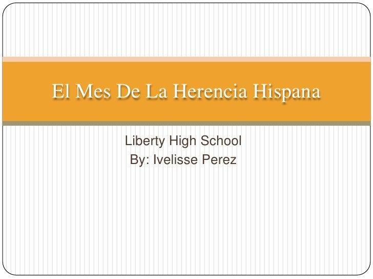 Liberty High School <br />By: Ivelisse Perez <br />El Mes De La HerenciaHispana<br />