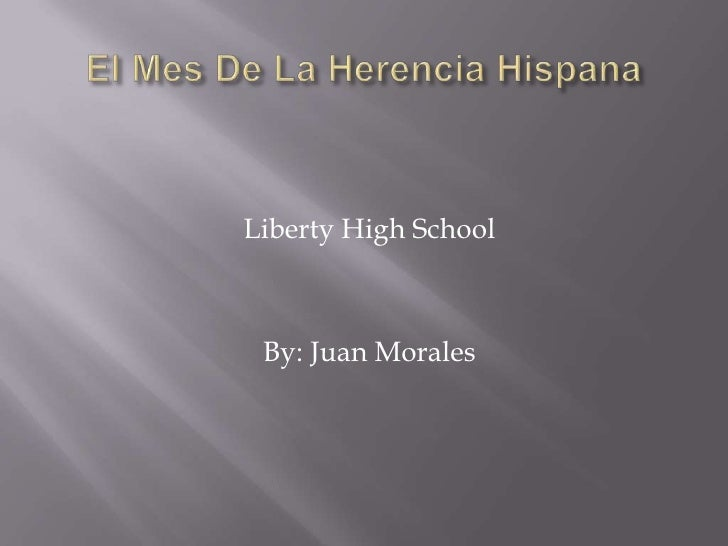 El Mes De La HerenciaHispana<br />Liberty High School<br />By: Juan Morales<br />