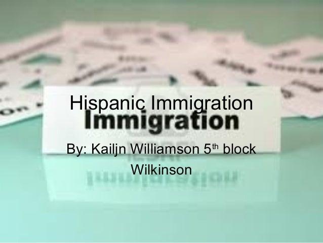 Hispanic ImmigrationBy: Kailjn Williamson 5th block           Wilkinson