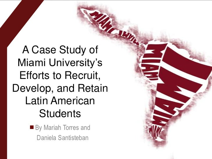 A Case Study of Miami University's Efforts to Recruit,Develop, and Retain  Latin American     Students    By Mariah Torres...
