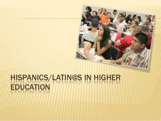 HISPANICS/LATIN@S IN HIGHER EDUCATION