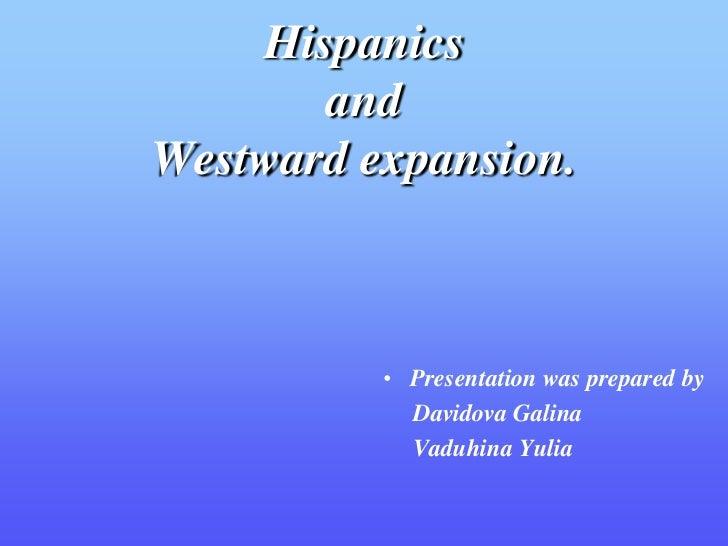 Hispanics       andWestward expansion.          • Presentation was prepared by            Davidova Galina            Vaduh...