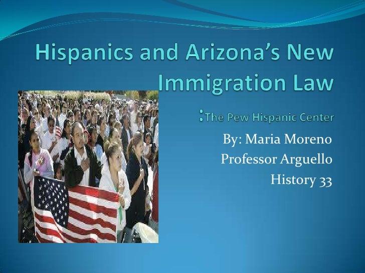 Hispanics and Arizona's New Immigration Law:The Pew Hispanic Center<br />By: Maria Moreno<br />Professor Arguello <br />Hi...