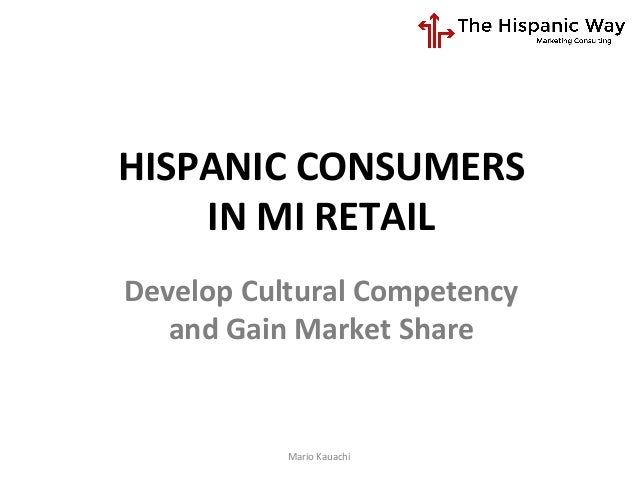 HISPANIC	   CONSUMERS	   	    IN	   MI	   RETAIL	    Mario	   Kauachi	    Develop	   Cultural	   Competency	   	    and	  ...