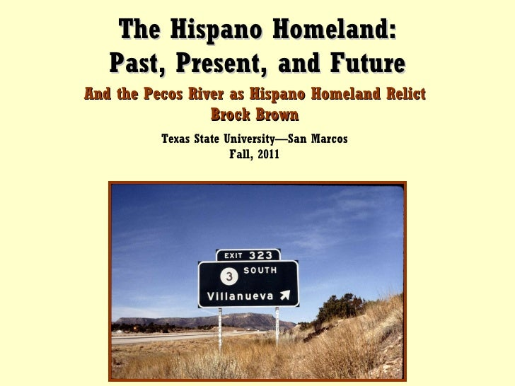 The Hispano Homeland: Past, Present, and Future And the Pecos River as Hispano Homeland Relict Brock Brown Texas State Uni...