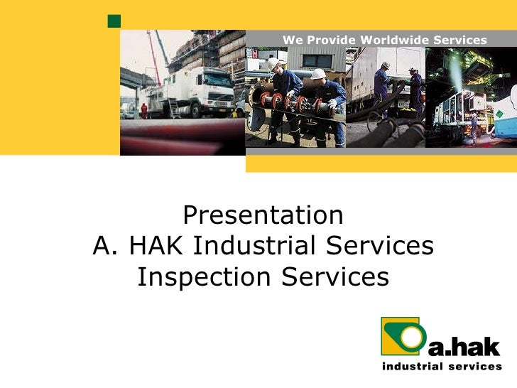 We Provide Worldwide Services           Presentation A. HAK Industrial Services    Inspection Services