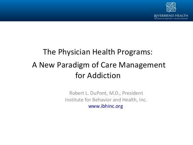 Robert L. DuPont, M.D., President Institute for Behavior and Health, Inc. www.ibhinc.org The Physician Health Programs: A ...