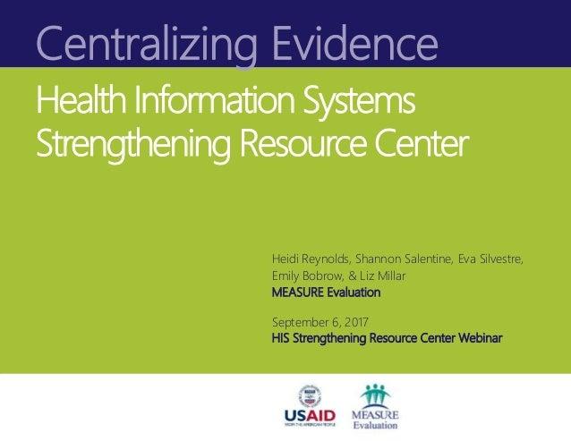 Centralizing Evidence Health Information Systems Strengthening Resource Center Heidi Reynolds, Shannon Salentine, Eva Silv...