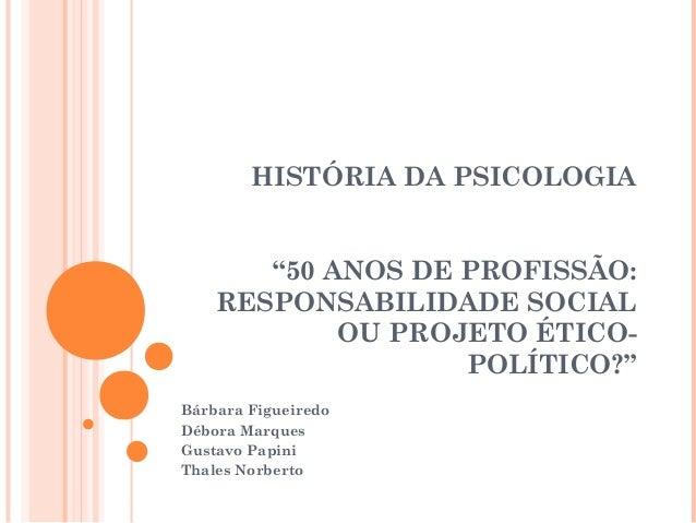 """HISTÓRIA DA PSICOLOGIA """"50 ANOS DE PROFISSÃO: RESPONSABILIDADE SOCIAL OU PROJETO ÉTICOPOLÍTICO?"""" Bárbara Figueiredo Débora..."""